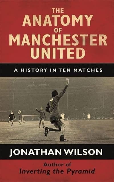 Anatomy Of Manchester United  -  A History In Ten Matches - Jonathan Wilson