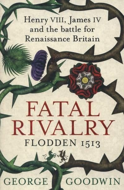 Fatal Rivalry Henry VIII, James IV and the Battle for Renaissance Britain : Flodden 1513